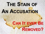 THE STAIN OF AN ACCUSATION: CAN IT EVER BE REMOVED?